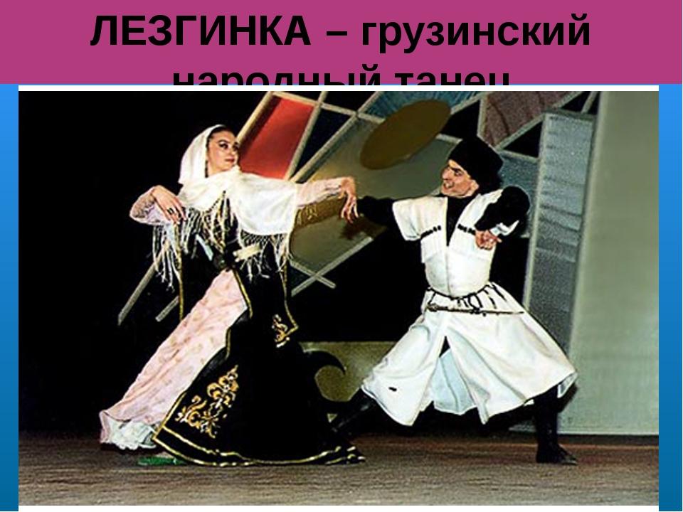 ЛЕЗГИНКА – грузинский народный танец