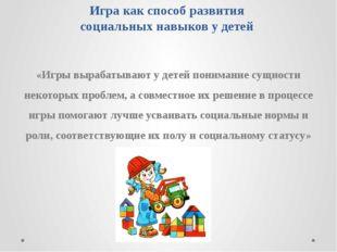 Игра как способ развития социальных навыков у детей «Игры вырабатывают у дете