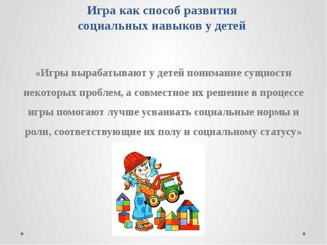 Игра как способ развития социальных навыков у детей «Игры вырабатывают у дете...
