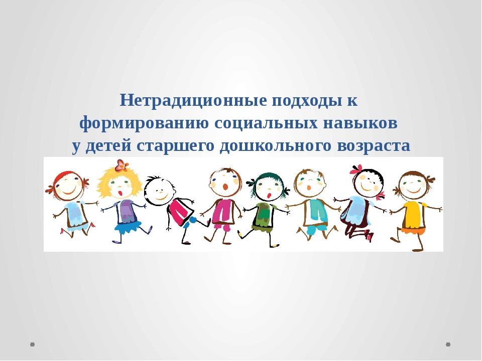 Нетрадиционные подходы к формированию социальных навыков у детей старшего до...