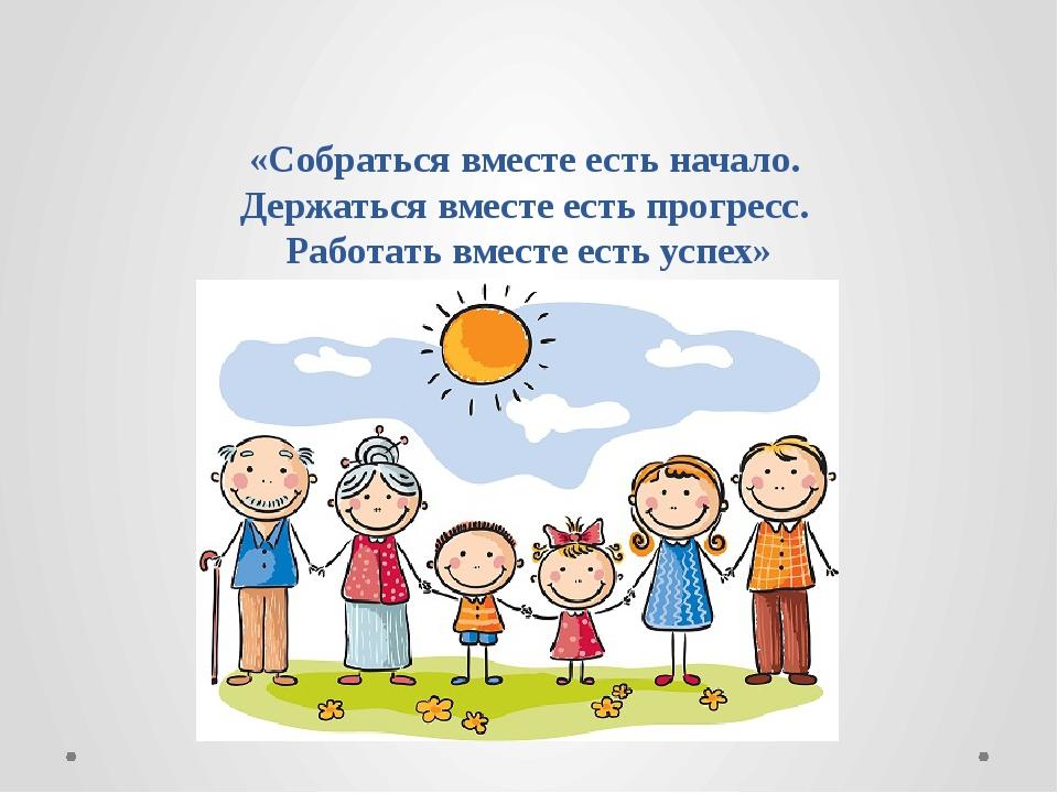 «Собраться вместе есть начало. Держаться вместе есть прогресс. Работать вмес...