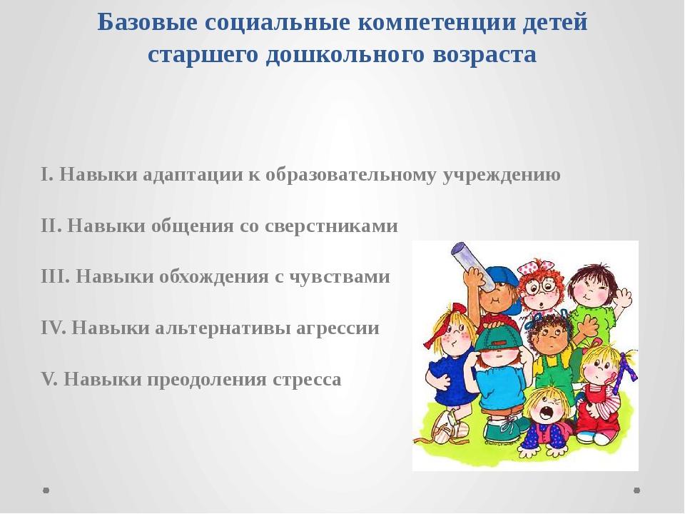 Базовые социальные компетенции детей старшего дошкольного возраста I. Навыки...