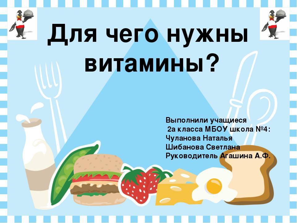 Для чего нужны витамины? Выполнили учащиеся 2а класса МБОУ школа №4: Чуланов...