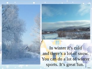 In winter it's cold and there's a lot of snow. You can do a lot of winter sp
