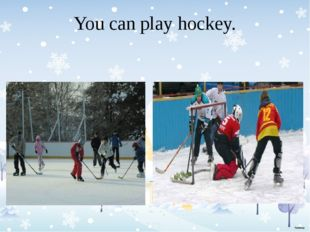 You can play hockey.