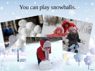 You can play snowballs.