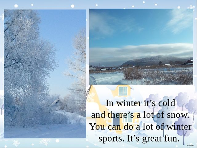 In winter it's cold and there's a lot of snow. You can do a lot of winter sp...
