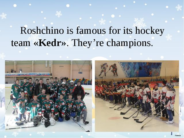 Roshchino is famous for its hockey team «Kedr». They're champions.