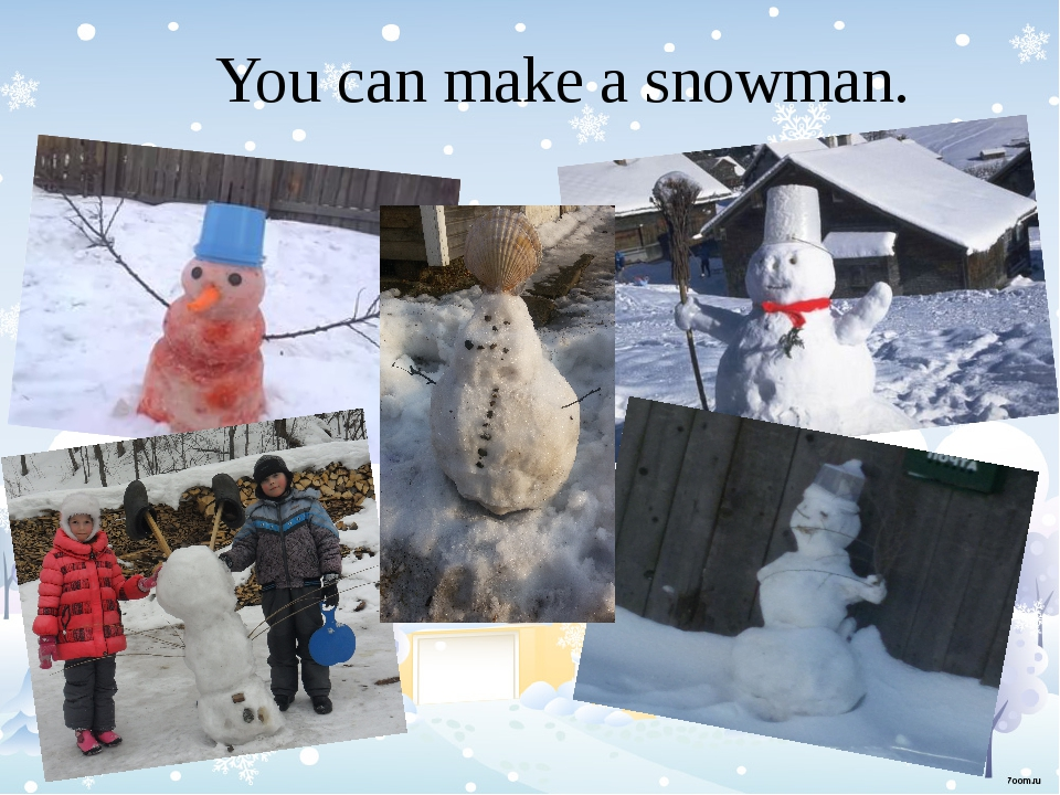 You can make a snowman.
