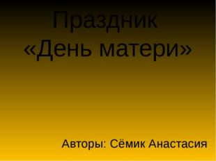Праздник «День матери» Авторы: Сёмик Анастасия