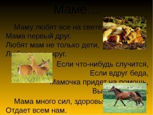 Маме… Маму любят все на свете, Мама первый друг. Любят мам не только дети, Лю