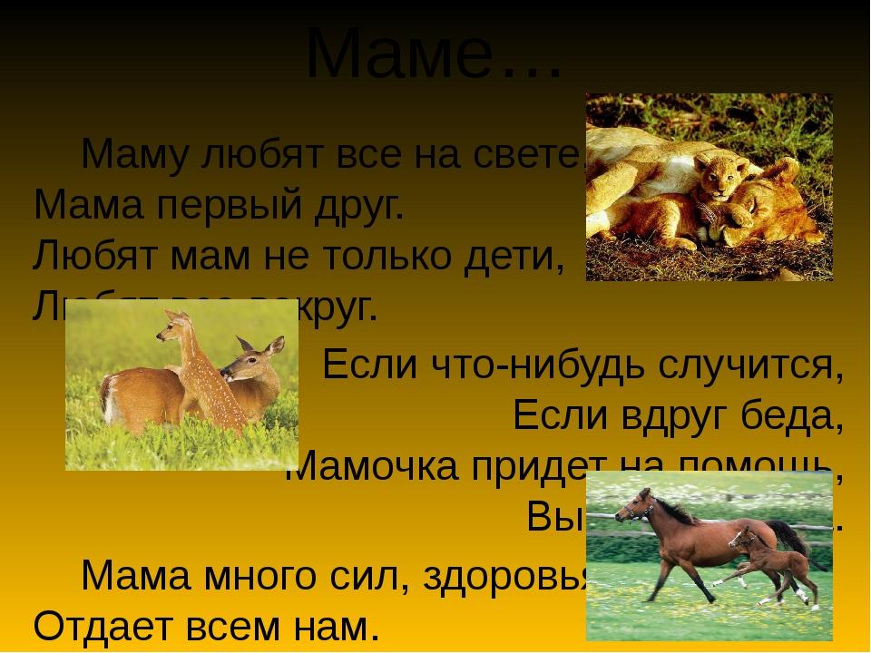 Маме… Маму любят все на свете, Мама первый друг. Любят мам не только дети, Лю...