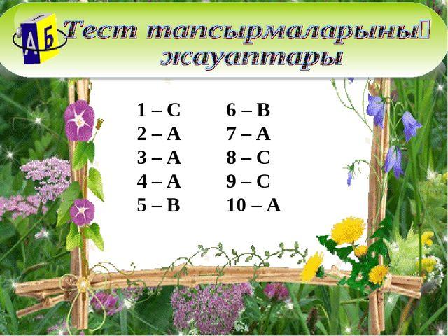 1 – С 6 – В 2 – А 7 – А 3 – А 8 – С 4 – А 9 – С 5 – В 10 – А