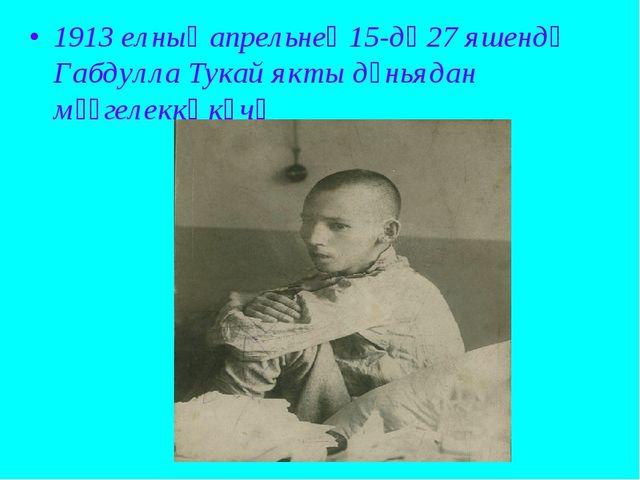 1913 елның апрельнең 15-дә 27 яшендә Габдулла Тукай якты дөньядан мәңгелеккә...