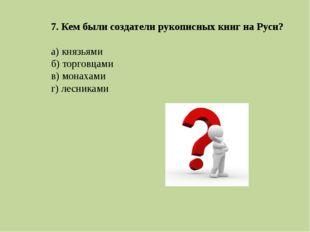 7. Кем были создатели рукописных книг на Руси? а) князьями б) торговцами в) м
