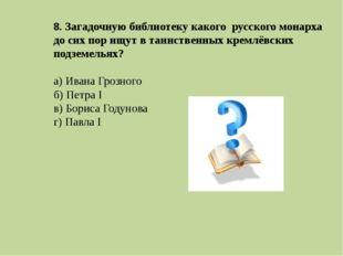8. Загадочную библиотеку какого русского монарха до сих пор ищут в таинственн