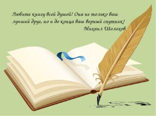 Любите книгу всей душой! Она не только ваш лучший друг, но и до конца ваш вер