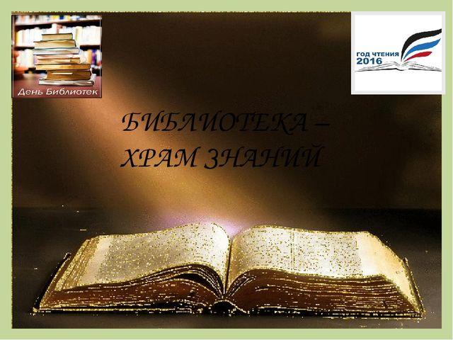 БИБЛИОТЕКА – ХРАМ ЗНАНИЙ