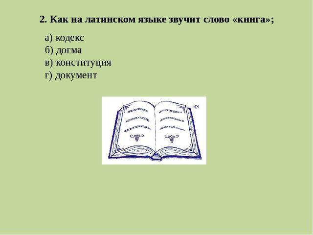 2. Как на латинском языке звучит слово «книга»; а) кодекс б) догма в) констит...