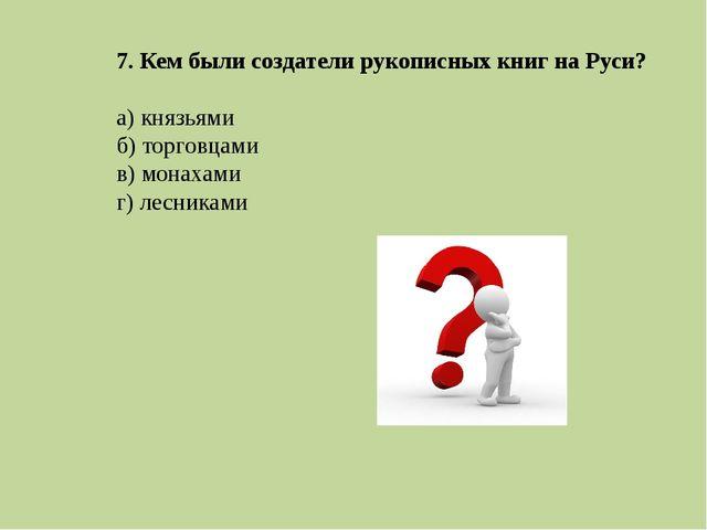 7. Кем были создатели рукописных книг на Руси? а) князьями б) торговцами в) м...