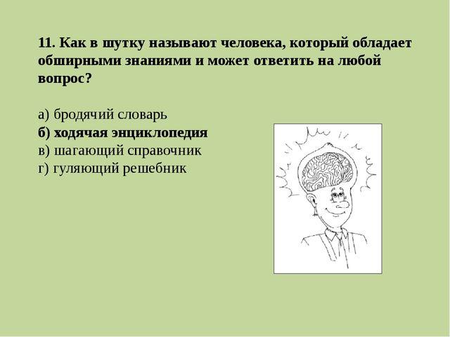 11. Как в шутку называют человека, который обладает обширными знаниями и може...