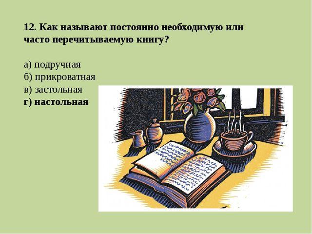12. Как называют постоянно необходимую или часто перечитываемую книгу? а) под...