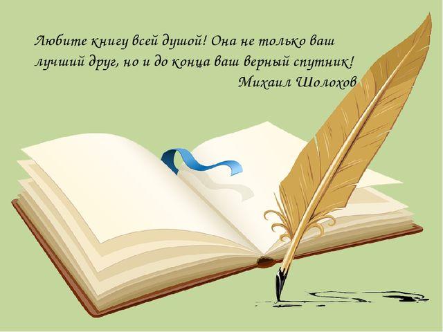 Любите книгу всей душой! Она не только ваш лучший друг, но и до конца ваш вер...