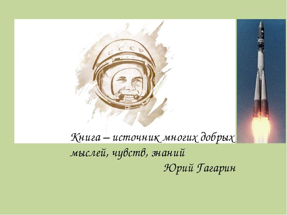 Книга – источник многих добрых мыслей, чувств, знаний Юрий Гагарин