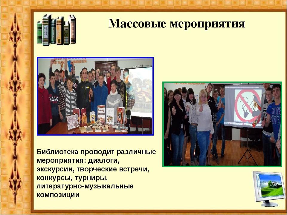 Массовые мероприятия Библиотека проводит различные мероприятия: диалоги, экск...