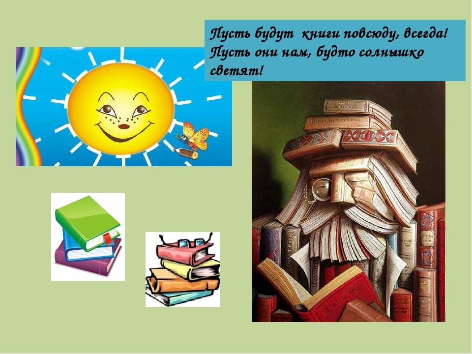 Пусть будут книги повсюду, всегда! Пусть они нам, будто солнышко светят!