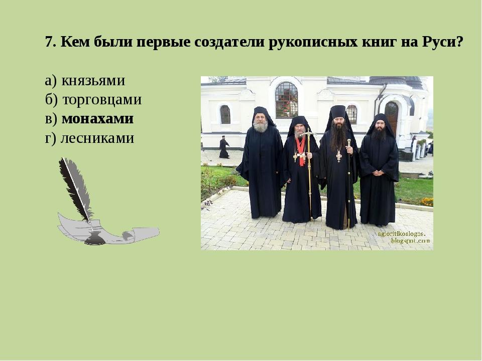 7. Кем были первые создатели рукописных книг на Руси? а) князьями б) торговца...