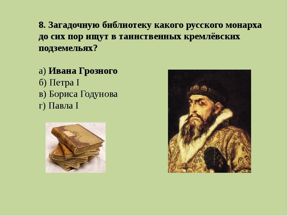 8. Загадочную библиотеку какого русского монарха до сих пор ищут в таинственн...