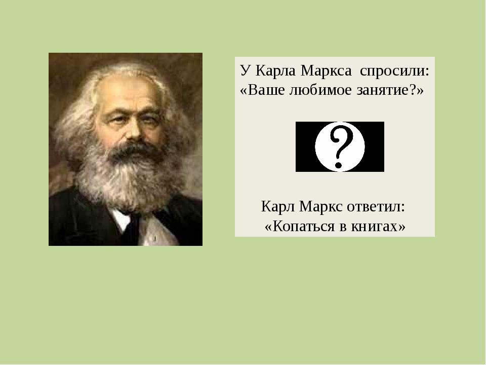У Карла Маркса спросили: «Ваше любимое занятие?» Карл Маркс ответил: «Копатьс...