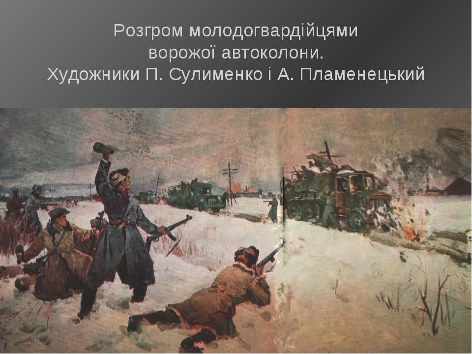 Розгром молодогвардійцями ворожої автоколони. Художники П. Сулименко і А. Пла...
