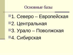 Основные базы 1. Северо – Европейская 2. Центральная 3. Урало – Поволжская 4.