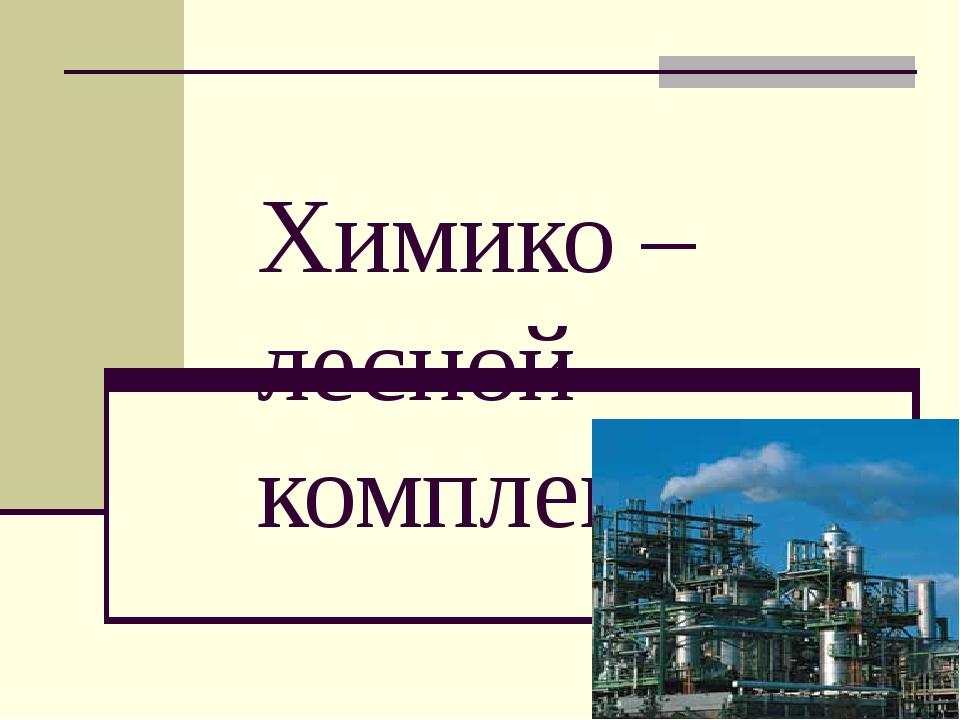 Химико – лесной комплекс