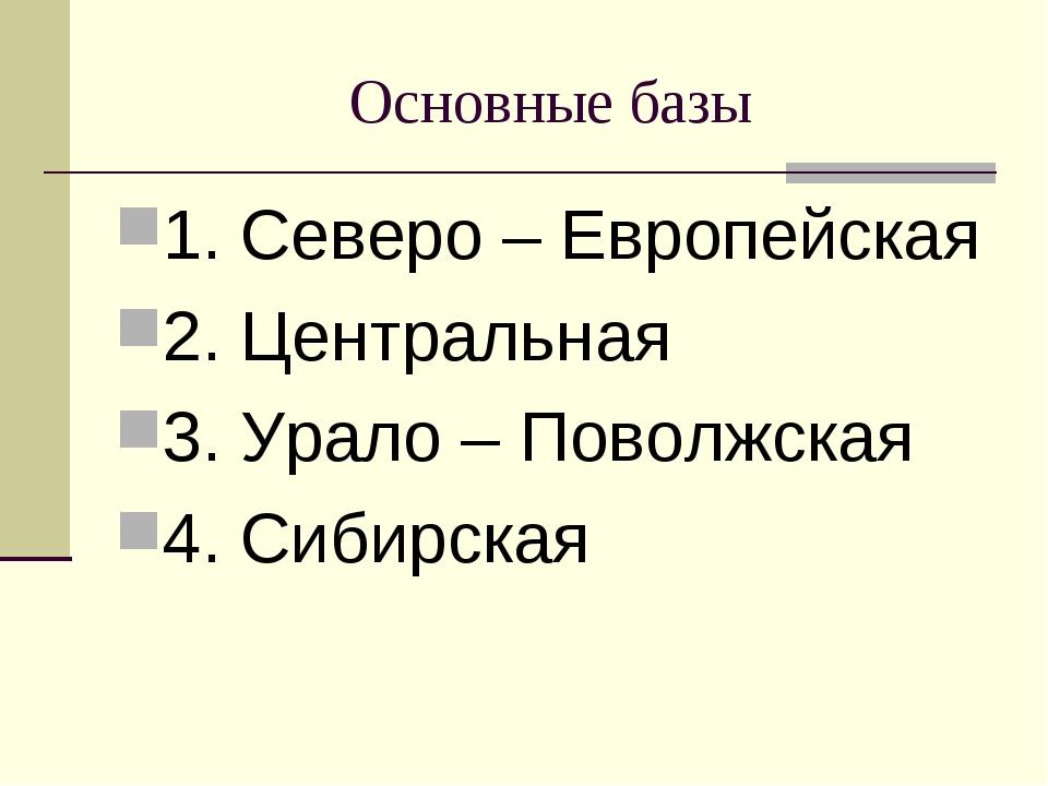 Основные базы 1. Северо – Европейская 2. Центральная 3. Урало – Поволжская 4....