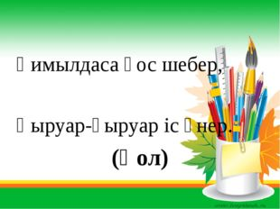 Қимылдаса қос шебер, Қыруар-қыруар іс өнер. (Қол)