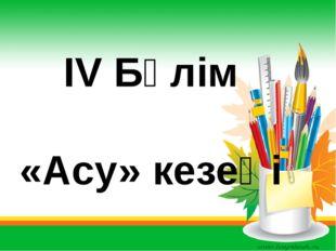 IV Бөлім «Асу» кезеңі