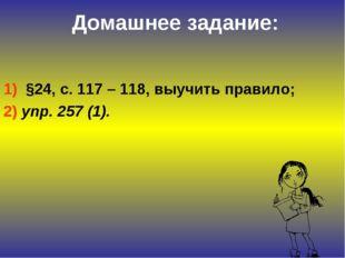 Домашнее задание: 1) §24, с. 117 – 118, выучить правило; 2) упр. 257 (1).