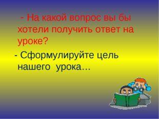 - На какой вопрос вы бы хотели получить ответ на уроке? - Сформулируйте цель