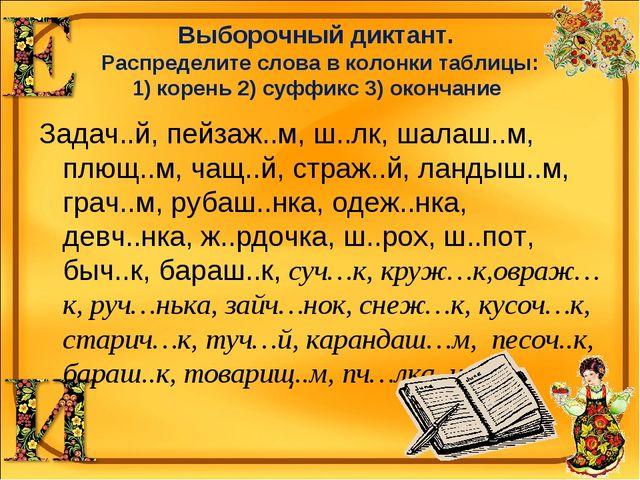 Выборочный диктант. Распределите слова в колонки таблицы: 1) корень 2) суффик...
