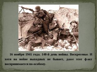 16 ноября 1941 года. 148-й день войны. Воскресенье. И хотя на войне выходных