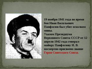 19 ноября 1941 года во время боя Иван Васильевич Панфилов был убит осколком