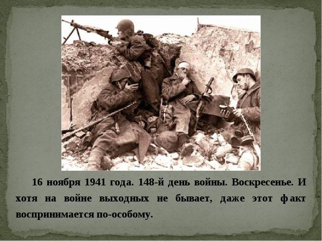 16 ноября 1941 года. 148-й день войны. Воскресенье. И хотя на войне выходных...