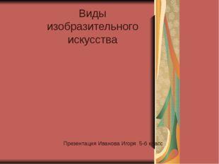 Виды изобразительного искусства Презентация Иванова Игоря 5-б класс
