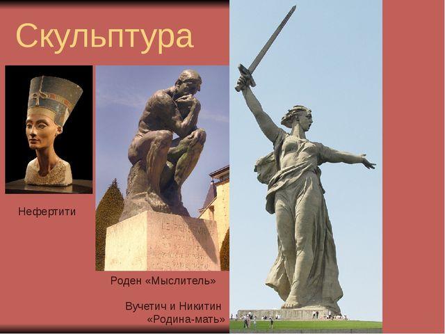 Скульптура . Роден «Мыслитель» Вучетич и Никитин «Родина-мать» Нефертити