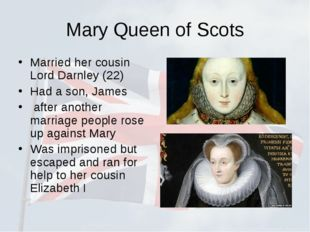 Mary Queen of Scots Married her cousin Lord Darnley (22) Had a son, James aft