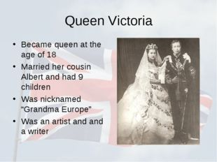 Queen Victoria Became queen at the age of 18 Married her cousin Albert and ha