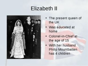 Elizabeth II The present queen of the UK Was educated at home Colonel-in-Chie